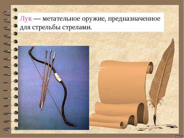 Лук—метательное оружие, предназначенное для стрельбы стрелами.