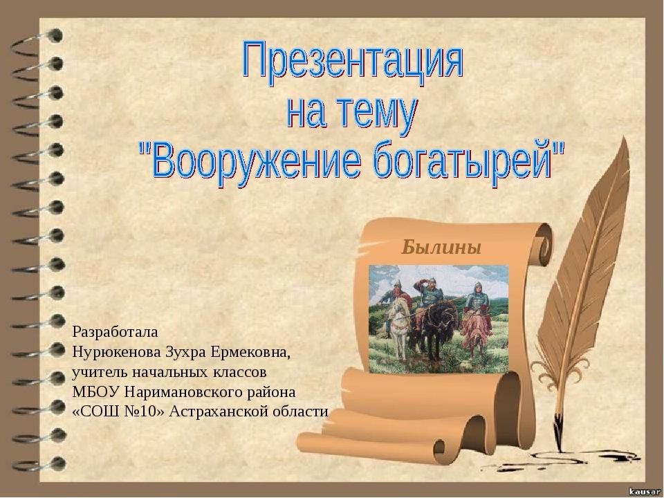 Былины Разработала Нурюкенова Зухра Ермековна, учитель начальных классов МБОУ...