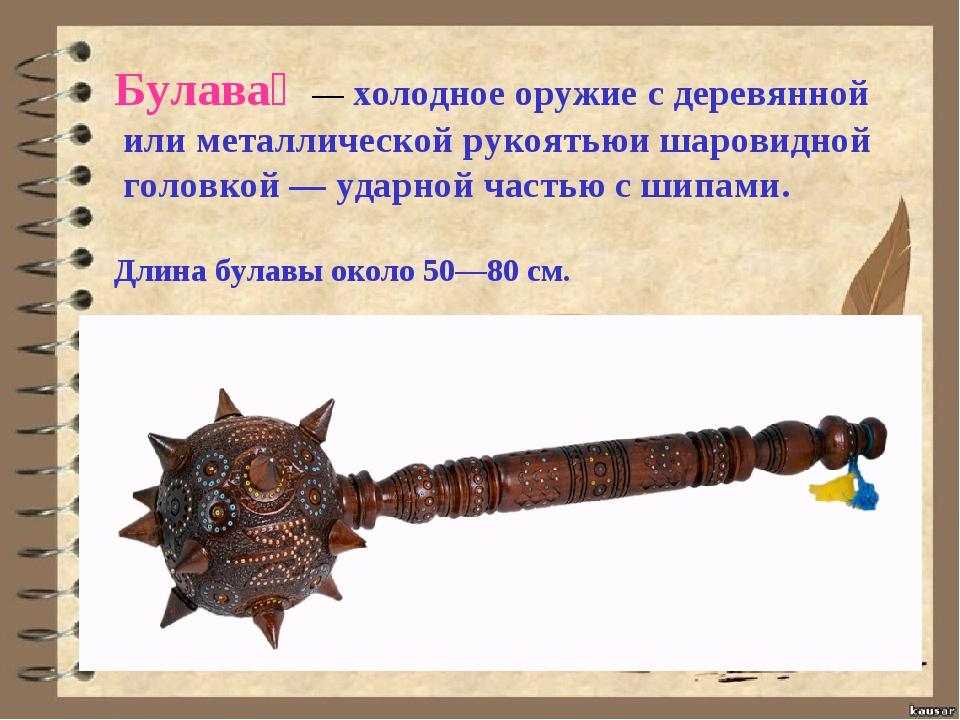 Булава́ —холодное оружие с деревянной или металлической рукоятьюи шаровидно...