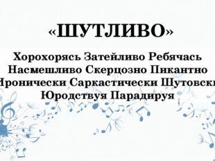 «ШУТЛИВО» Хорохорясь Затейливо Ребячась Насмешливо Скерцозно Пикантно Ирониче