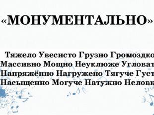 «МОНУМЕНТАЛЬНО» Тяжело Увесисто Грузно Громоздко Массивно Мощно Неуклюже Угло