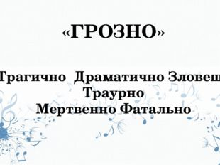 «ГРОЗНО» Трагично Драматично Зловеще Траурно Мертвенно Фатально