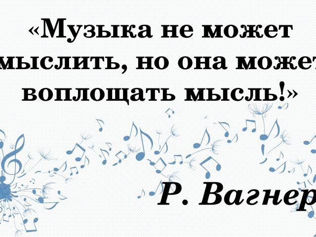 «Музыка не может мыслить, но она может воплощать мысль!» Р. Вагнер