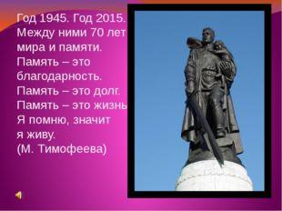 Год 1945. Год 2015. Между ними 70 лет мира и памяти. Память – это благодарнос