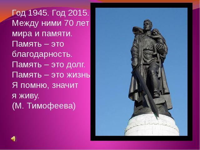 Год 1945. Год 2015. Между ними 70 лет мира и памяти. Память – это благодарнос...