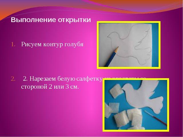Выполнение открытки Рисуем контур голубя 2. Нарезаем белую салфетку на квадр...