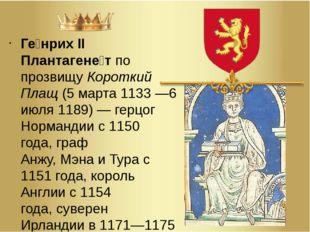 Ге́нрих II Плантагене́тпо прозвищуКороткий Плащ(5марта1133—6 июля1189)