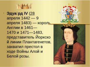Эдуа́рд IV(28 апреля1442—9 апреля1483)— король Англии в1461—1470и147