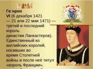 Ге́нрих VI(6декабря1421—21или22 мая1471)— третий и последний король д