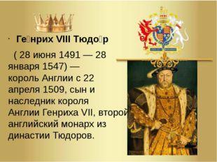 Ге́нрих VIII Тюдо́р (28 июня1491—28 января1547)— корольАнглиис22 ап