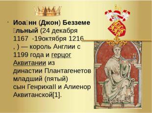 Иоа́нн(Джон)Безземе́льный(24декабря1167 -19октября1216,)—король Анг