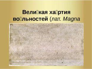 Вели́кая ха́ртия во́льностей(лат.Magna Carta, такжеMagna Charta Libertatum)