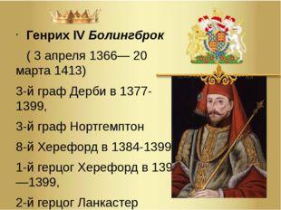 Генрих IVБолингброк (3апреля1366—20 марта1413) 3-йграф Дербив 1377-