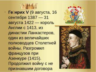 Ге́нрих V(9 августа,16 сентября1387—31 августа 1422— король Англии с14