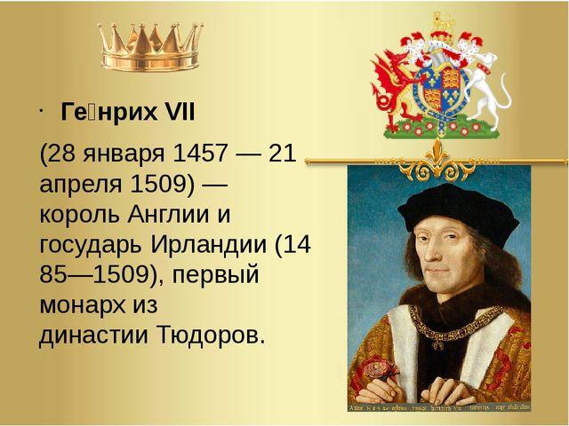 Ге́нрих VII (28января1457—21 апреля1509)— корольАнглиии государьИрл...