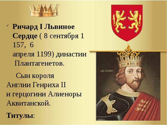 Ричард I Львиное Сердце(8сентября1157,6 апреля1199)династииПлантаген...