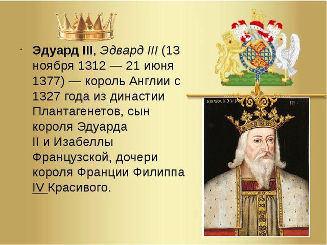 Эдуард III,Эдвард III(13 ноября 1312— 21 июня 1377)— корольАнглиис 1327...