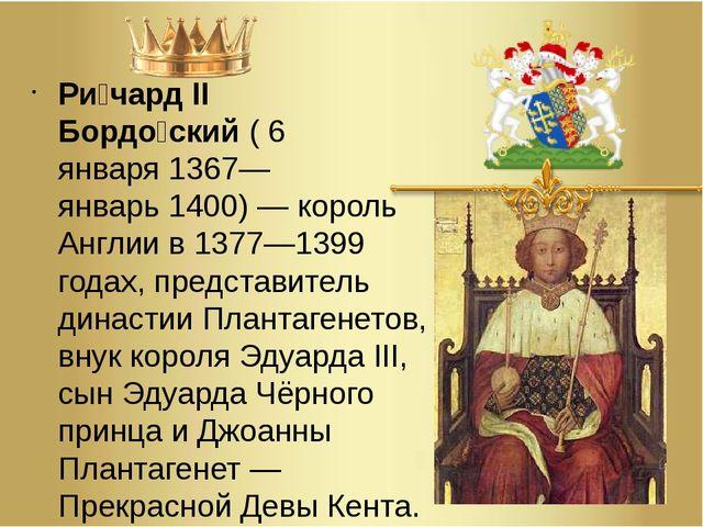 Ри́чард II Бордо́ский(6 января1367— январь1400)—король Англиив1377—13...