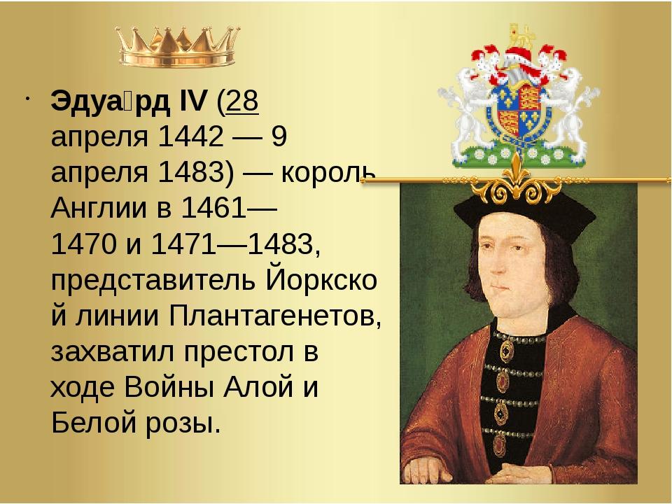 Эдуа́рд IV(28 апреля1442—9 апреля1483)— король Англии в1461—1470и147...