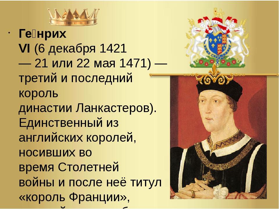 Ге́нрих VI(6декабря1421—21или22 мая1471)— третий и последний король д...