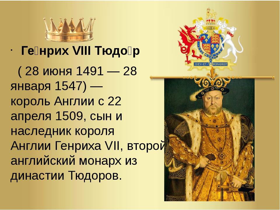 Ге́нрих VIII Тюдо́р (28 июня1491—28 января1547)— корольАнглиис22 ап...