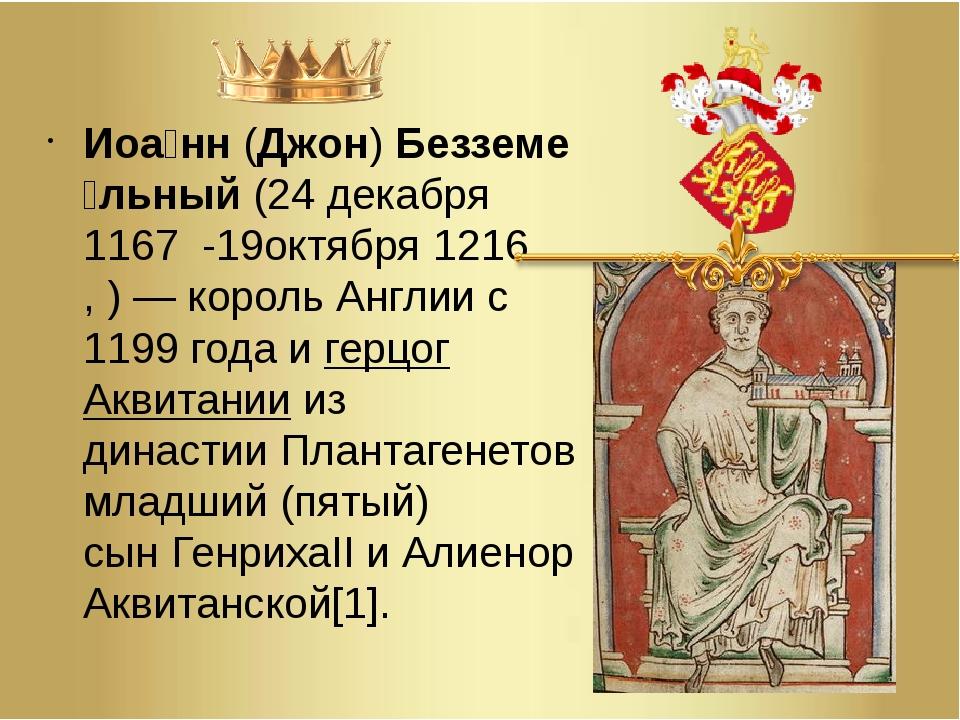 Иоа́нн(Джон)Безземе́льный(24декабря1167 -19октября1216,)—король Анг...