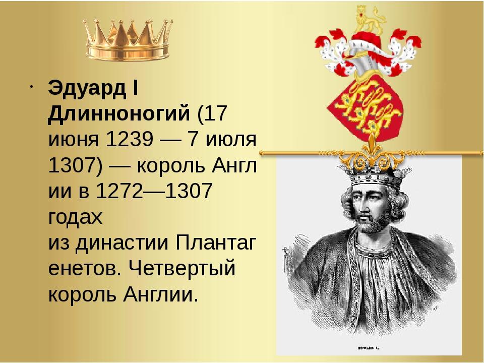 Эдуард I Длинноногий(17 июня 1239— 7 июля 1307)—корольАнглиив 1272—1307...
