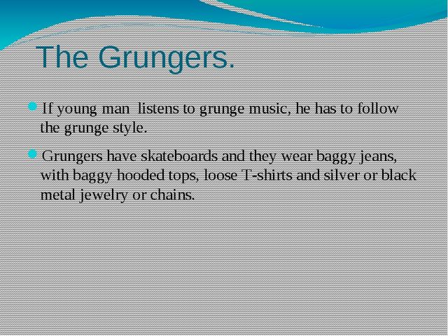 The Grungers. If young man listens to grunge music, he has to follow the gru...