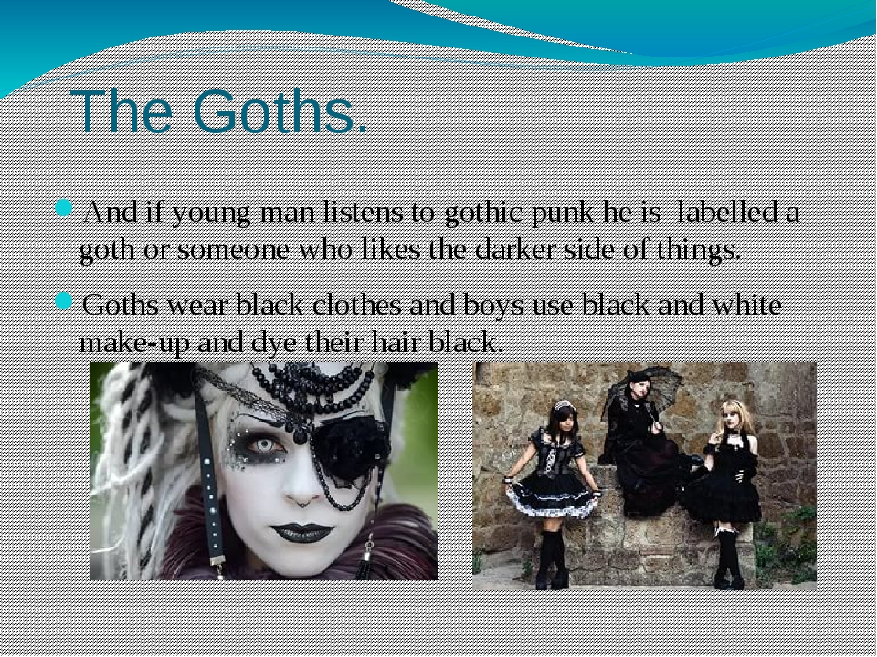 The Goths. And if young man listens to gothic punk he is labelled a goth or...