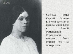 Осенью 1913 Сергей Есенин (18 лет) вступил в гражданский брак с Анной Романо