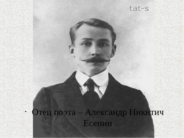 Отец поэта – Александр Никитич Есенин