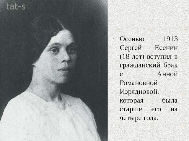 Осенью 1913 Сергей Есенин (18 лет) вступил в гражданский брак с Анной Романо...