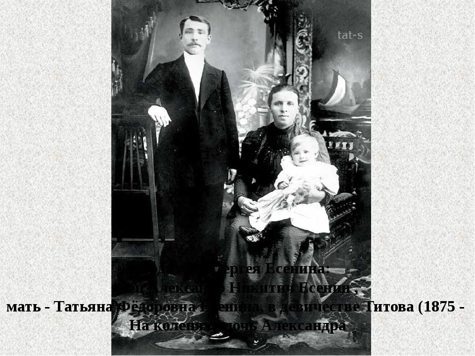 Родители Сергея Есенина: отец Александр Никитич Есенин , мать - Татьяна Фё...
