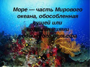 Море — часть Мирового океана, обособленная сушей или возвышениями подводного