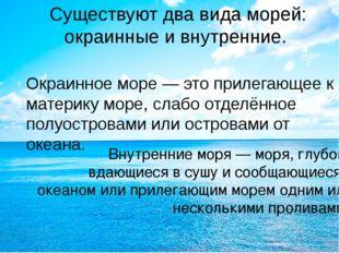 Существуют два вида морей: окраинные и внутренние. Окраинное море — это приле