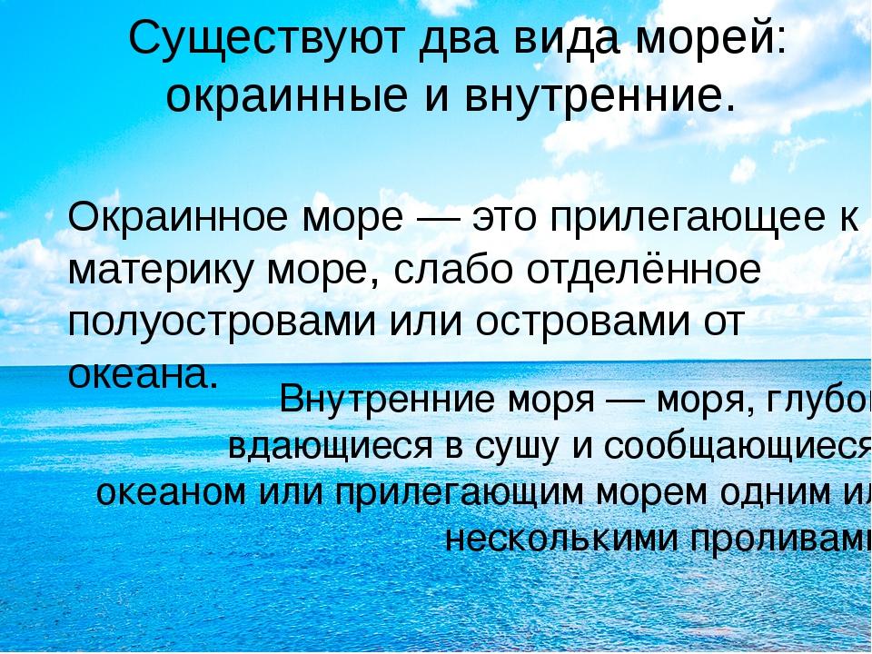 Существуют два вида морей: окраинные и внутренние. Окраинное море — это приле...
