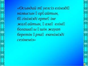 «Осындай тәуелсіз елімздің намысын қорғайтын, бүгінімізді ертеңіне жалғайтын