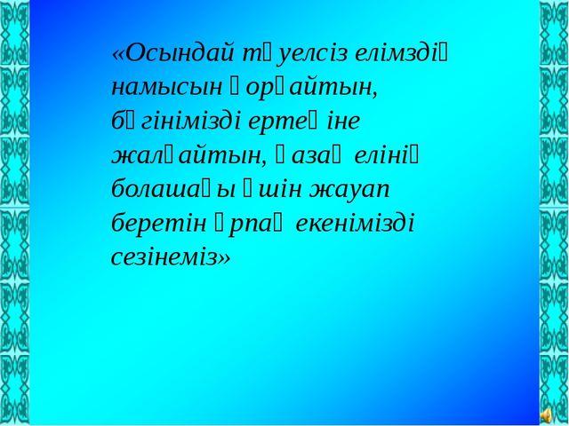 «Осындай тәуелсіз елімздің намысын қорғайтын, бүгінімізді ертеңіне жалғайтын...