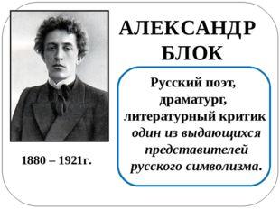 АЛЕКСАНДР БЛОК Русский поэт, драматург, литературный критик один из выдающих