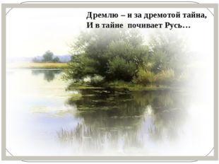 Дремлю – и за дремотой тайна, И в тайне почивает Русь…