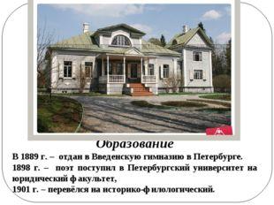 Образование В 1889 г. – отдан в Введенскую гимназию в Петербурге. 1898 г. – п