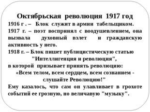 Октябрьская революция 1917 год 1916 г . – Блок служит в армии табельщиком. 19