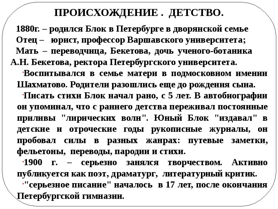 ПРОИСХОЖДЕНИЕ . ДЕТСТВО. 1880г. – родился Блок в Петербурге в дворянской сем...