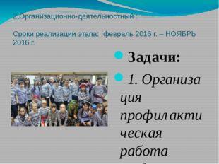 2.Организационно-деятельностный :  Сроки реализации этапа: февраль 2016 г. –