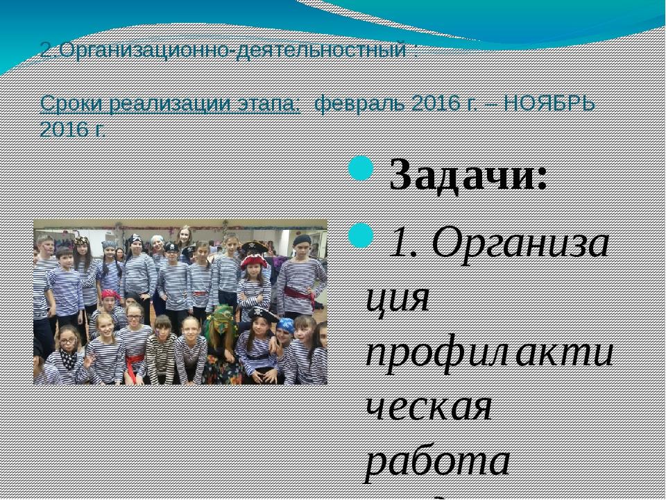 2.Организационно-деятельностный :  Сроки реализации этапа: февраль 2016 г. –...