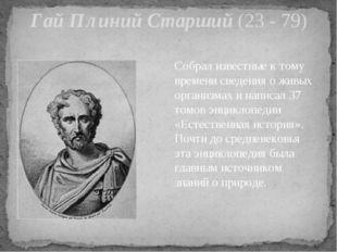 Гай Плиний Старший (23 - 79) Собрал известные к тому времени сведения о живых