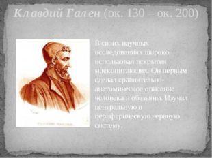 Клавдий Гален (ок. 130 – ок. 200) В своих научных исследованиях широко исполь