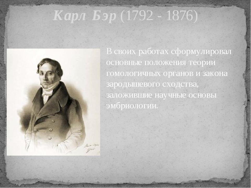 Карл Бэр (1792 - 1876) В своих работах сформулировал основные положения теори...