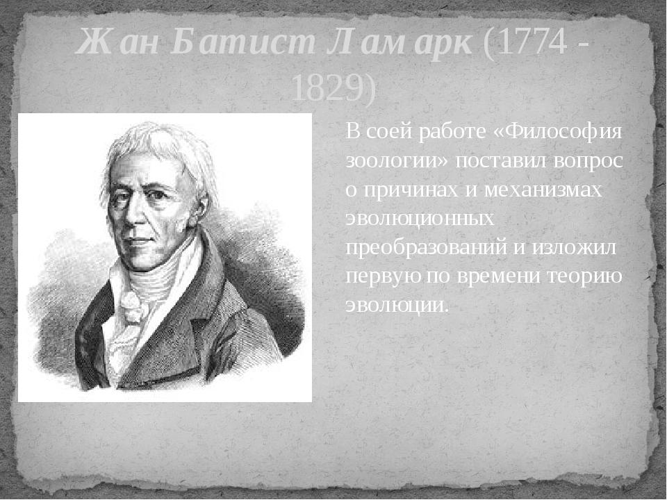Жан Батист Ламарк (1774 - 1829) В соей работе «Философия зоологии» поставил в...