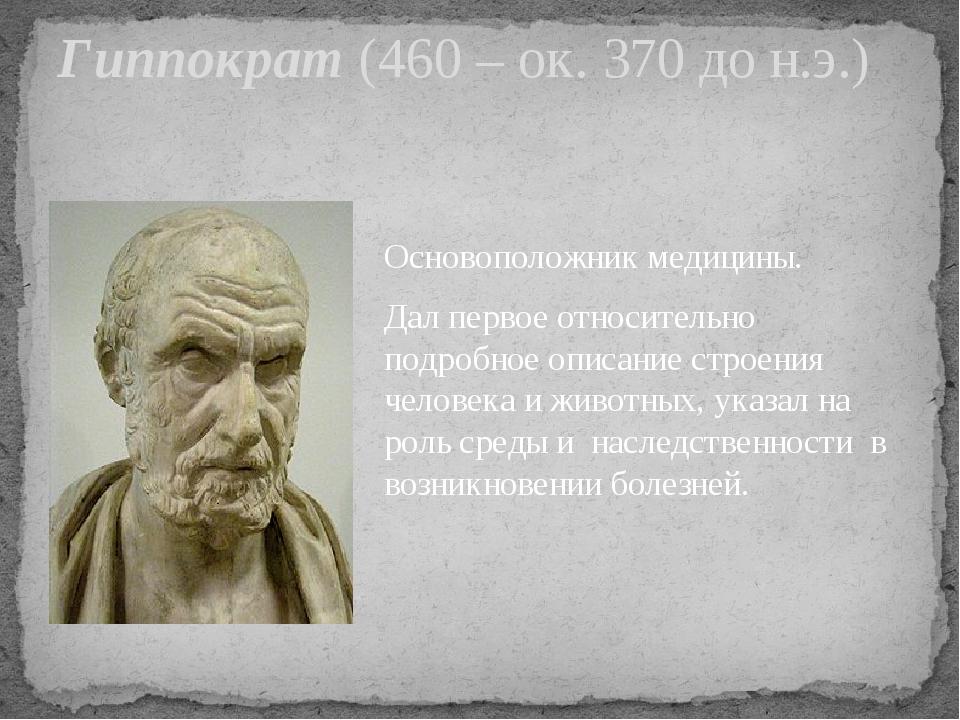 Гиппократ (460 – ок. 370 до н.э.) Основоположник медицины. Дал первое относит...